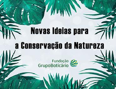 Estão abertas as inscrições para o 57º Edital da Fundação Grupo Boticário – Novas Ideias para a Conservação da Natureza