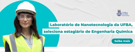 Laboratório de Nanotecnologia da UFBA, seleciona estagiário de Engenharia Química - ATUALIZADO em 13/10/2021