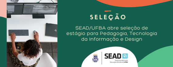 SEAD/UFBA abre seleção de estágio para Pedagogia, Tecnologia da Informação e Design - ATUALIZADO em 25/08/2021